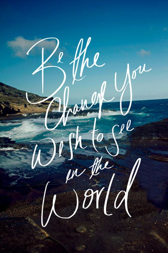 Be the change you wish to see in the world.!!!