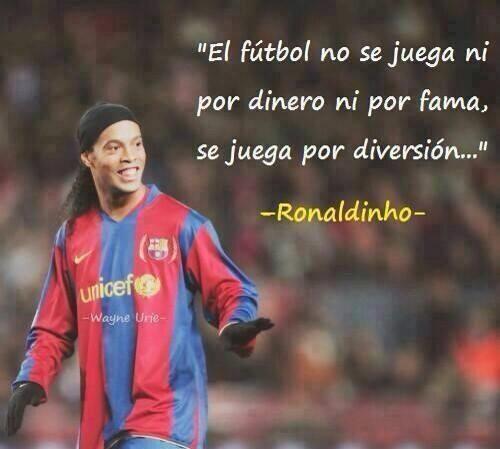 El fútbol no se juega ni por dinero ni por fama, se juega por diversión. Ronaldinho