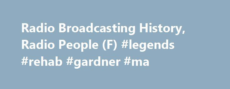 "Radio Broadcasting History, Radio People (F) #legends #rehab #gardner #ma http://botswana.remmont.com/radio-broadcasting-history-radio-people-f-legends-rehab-gardner-ma/  # Complete Your History John Farina WJJZ [Mt. Holly NJ] 1960-1964 – owner WWLE [Newburgh NY] 1968-1972 – GM WMVI [Albany NY] 1972-1990 – GM WDJZ [Bridgeport CT] 1980-1985 – consultant WWJZ [Mt. Holly] 1989-1995 – GM John Farina died Apr 6, 1995. Ted Schober says (1/08), ""John was the biggest booster for nostalgia formats…"