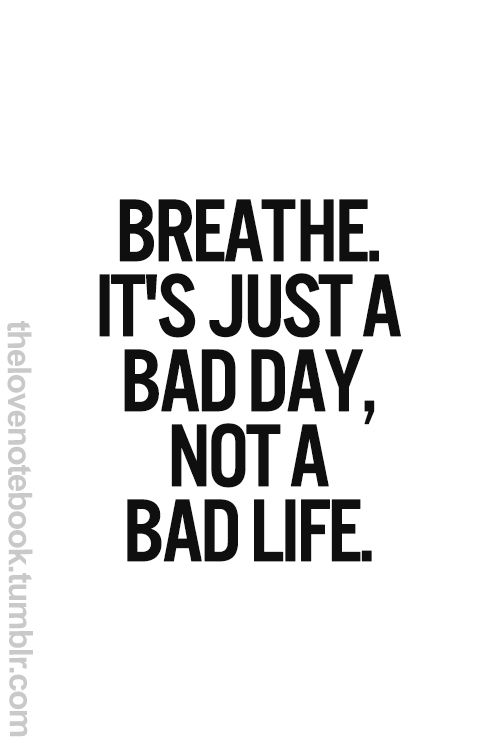 breathe, it's just a bad day, not a bad life