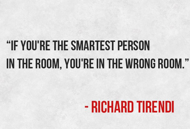 """If you're the smartest person in the room, you're in the wrong room."""