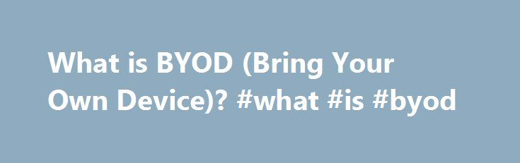 What is BYOD (Bring Your Own Device)? #what #is #byod http://design.nef2.com/what-is-byod-bring-your-own-device-what-is-byod/  # What is BYOD (Bring Your Own Device)? By Chad Brooks, Business News Daily Senior Writer May 22, 2013 10:47 am EST Bring Your Own Device (BYOD) is a relatively new business approach to technology. The days of issuing employees company-owned laptop computers, cell phones and pagers are largely long gone. Instead, businesses are taking advantage of the proliferation…