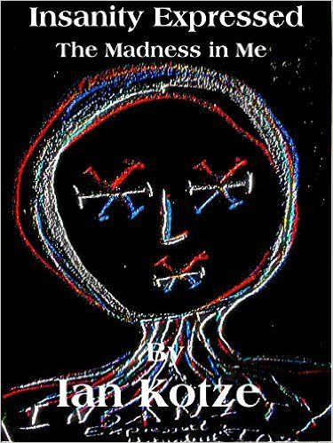 Insanity Expressed: The Madness In Me (The Monologue Of Madness Book 1), Ian Kotze - Amazon.com