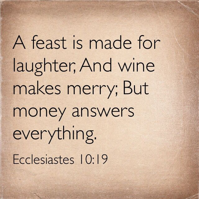 A feast is made for laughter,And wine makes merry;But money answers everything.   -Ecclesiastes 10:19 Much Love mm
