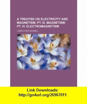 A Treatise on Electricity and Magnetism;  pt. III. Magnetism. pt. IV. Electromagnetism (9781236258885) James Clerk Maxwell , ISBN-10: 1236258886  , ISBN-13: 978-1236258885 ,  , tutorials , pdf , ebook , torrent , downloads , rapidshare , filesonic , hotfile , megaupload , fileserve