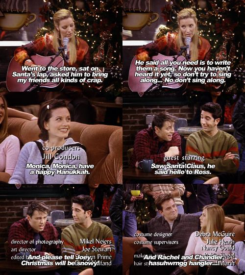 """Monica, Monica have a Happy Hanukkah.. Saw Santa Claus, he said ""Hello"" to Ross and please tell Joey Christmas will be snowy!!... and Rachel and Chandler hasuhwmgg hangler..!"" -Phoebe"