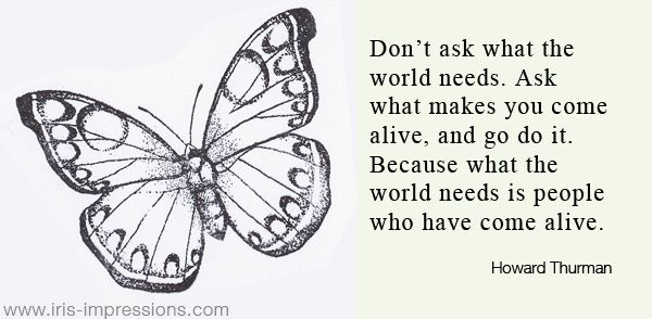 Don't ask what the world needs. Ask what makes you come