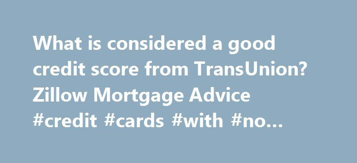What is considered a good credit score from TransUnion? Zillow Mortgage Advice #credit #cards #with #no #annual #fee http://credits.remmont.com/what-is-considered-a-good-credit-score-from-transunion-zillow-mortgage-advice-credit-cards-with-no-annual-fee/  #credit rating scores # Report a Problem Content flagged We will review this content. Thanks for helping make the site more useful to everyone. To learn more, read Zillow's Good Neighbor Policy . Report a Problem Content flagged We will……