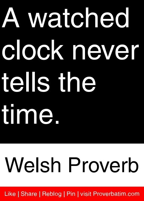 A watched clock never tells the time. - Welsh Proverb #proverbs #quotes