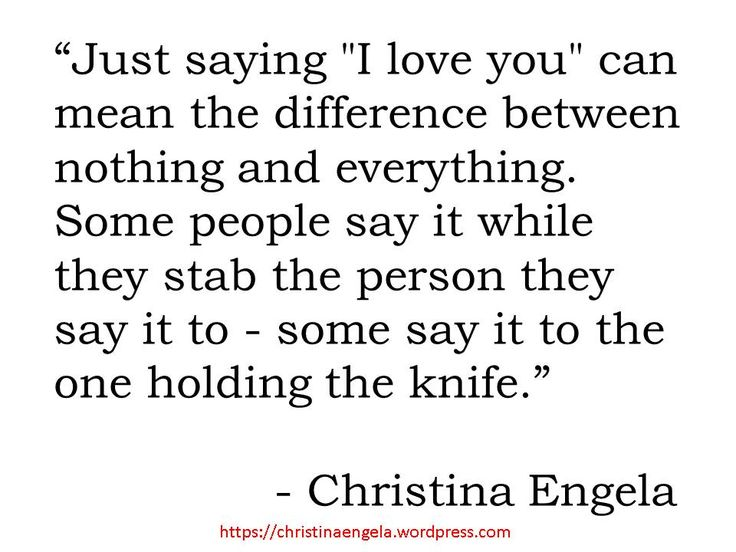 """Just saying 'I love you"""" can mean the difference between nothing and everything. Some people say it while they stab the person they say it to - some say it to the one holding the knife. -- Christina Engela"""
