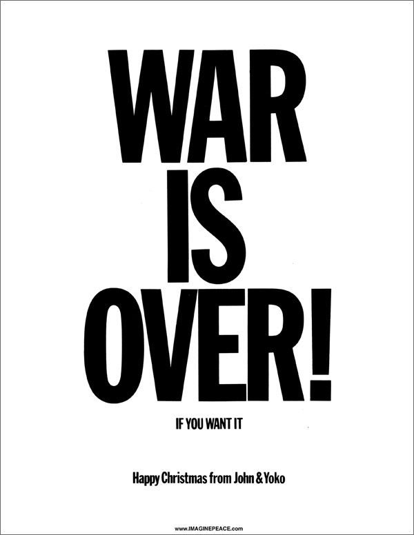 WAR IS OVER! Dear Friends    Download, print & display these posters  in your window, school, workplace, car  and  elsewhere over the holiday season.    Send them as postcards to your friends.    We say it in so many ways, but we are one.    I love you!  yoko