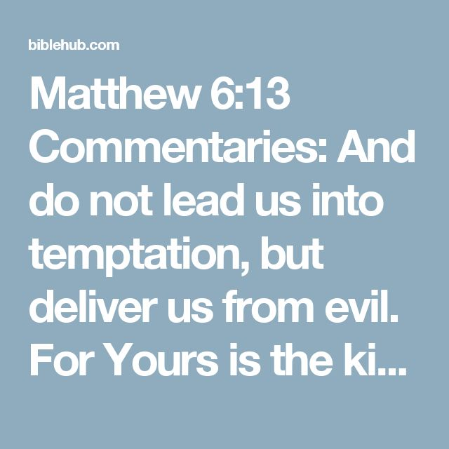 Matthew 6:13 Commentaries: And do not lead us into temptation, but deliver us from evil. For Yours is the kingdom and the power and the glory forever. Amen.'