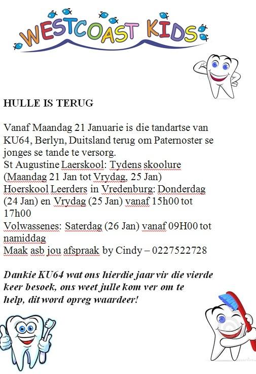 HULLE IS TERUG  Vanaf Maandag 21 Januarie is die tandartse van KU64, Berlyn, Duitsland terug om Paternoster se jonges se tande te versorg.  St Augustine Laerskool: Tydens skoolure (Maandag 21 Jan tot Vrydag, 25 Jan) Hoerskool Leerders in Vredenburg: Donderdag (24 Jan) en Vrydag (25 Jan) vanaf 15h00 tot 17h00  Volwassenes: Saterdag (26 Jan) vanaf 09H00 tot namiddag  Maak asb jou afspraak by Cindy – 0227522728