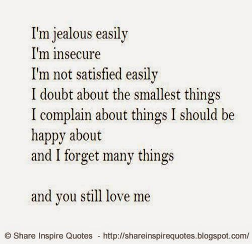 I am jealous easily, I am insecure, I am not satisfied easily, I doubt about the smallest things, I complain about things I should be happy about and i forget many things ....... and you still love me....  #Love #lovelessons #loveadvice #lovequotes #quotesonlove #lovequotesandsayings #jealous #insecure #doubt #complain #happy #forget #shareinspirequotes #share #inspire #quotes #whatsapp