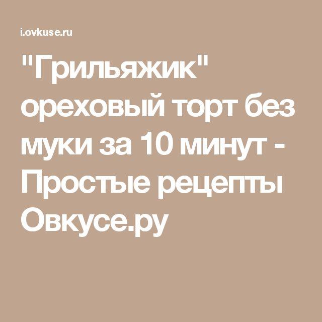 """""""Грильяжик"""" ореховый торт без муки за 10 минут - Простые рецепты Овкусе.ру"""