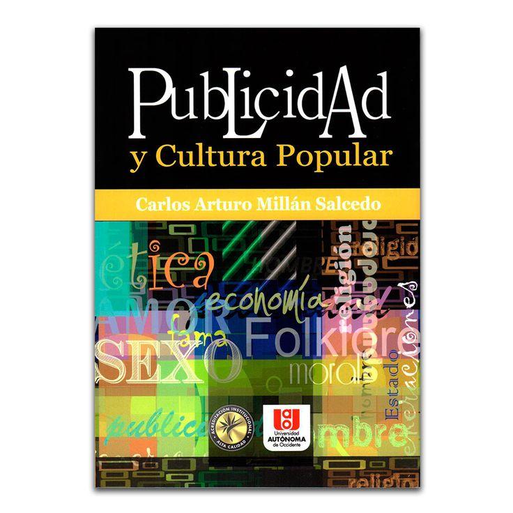 Publicidad y cultura popular – Carlos Arturo Millán Salcedo – Universidad Autónoma de Occidente www.librosyeditores.com Editores y distribuidores.