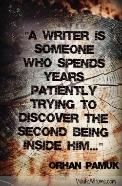 """""""A writer is someone who spends years patiently trying to discover the second being inside him..."""" ~Orhan Pamuk"""