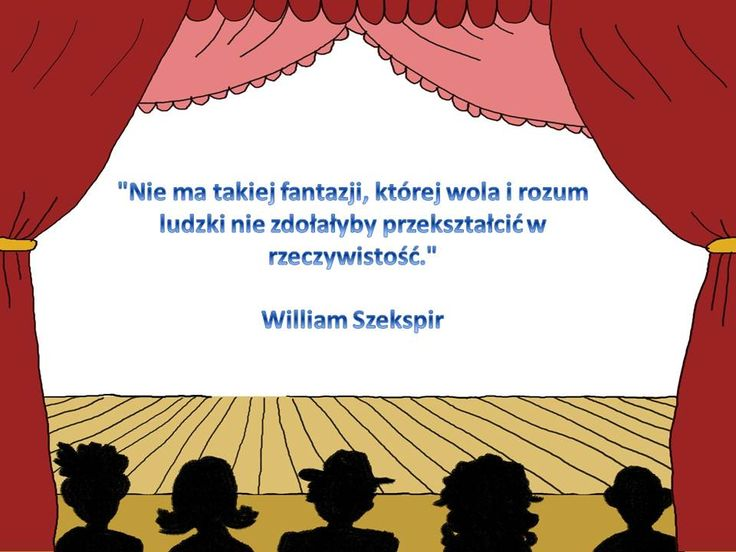 """""""Nie ma takiej fantazji, której wola i rozum ludzki nie zdołałyby przekształcić w rzeczywistość."""" William Szekspir"""
