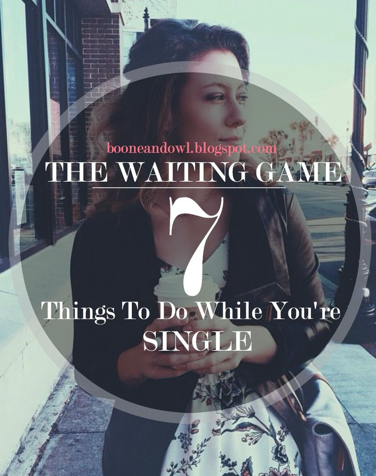 THE WAITING GAME: 7 THINGS TO DO WHILE YOU'RE SINGLE