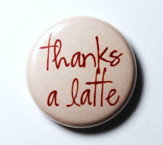 Thanks a Latte Coffee Button  PIN or MAGNET by snottub on Etsy, $1.25