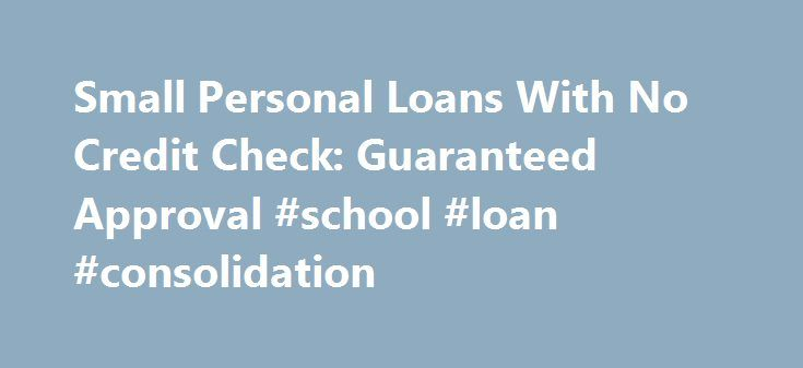 Small Personal Loans With No Credit Check: Guaranteed Approval #school #loan #consolidation http://loan-credit.nef2.com/small-personal-loans-with-no-credit-check-guaranteed-approval-school-loan-consolidation/  #loans with no credit # Small Personal Loans With No Credit Check: Guaranteed Approval The small personal loans with no credit check are being organized for those who need little bit of cash for their immediate requirements. FOR IMMEDIATE RELEASE June 19, 2012 – PRLog — Loans are of…