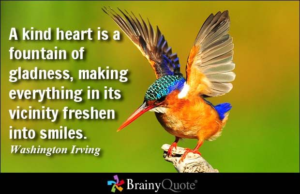 A kind heart is a fountain of gladness, making everything in its vicinity freshen into smiles. - Washington Irving - BrainyQuote