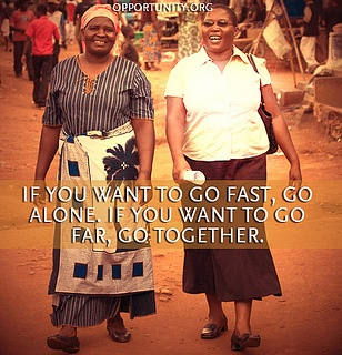 If you want t go fast, go alone. If you want to go far, go together. African Proverb