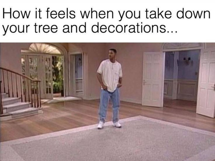 This is how I felt. My mom had took down the Christmas tree and then 3 day later I had just noticed that she took it down xD
