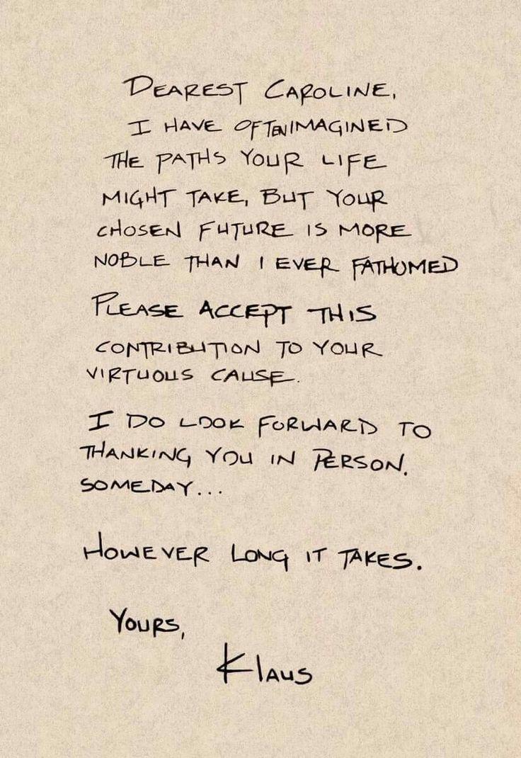 Querida Caroline, muitas vezes eu imaginei os caminhos que sua vida poderia levar, mas seu futuro escolhido é mais nobre do que eu jamais imaginava, por favor, aceite esta contribuição para sua causa virtuosa. Estou ansioso para agradecer-lhe em pessoa algum dia ... Por mais que demore. Seu, Klaus.