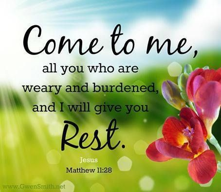 Come unto me all ye that labour and are heavy laden and I will give you rest. [Matthew 11:28]