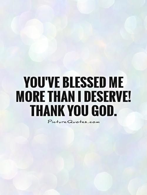 You've blessed me more than I deserve! Thank you God. God quotes on PictureQuotes.com.