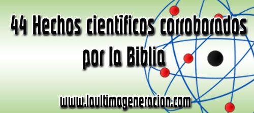 44 Hechos científicos corroborados por la Biblia  Ver http://logos77jolimu.wordpress.com/2011/12/21/44-hechos-cientificos-corroborados-por-la-biblia/