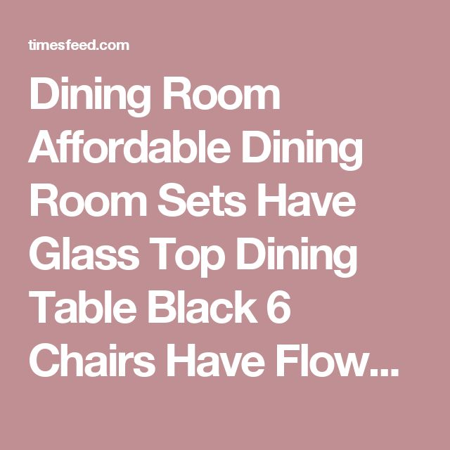 Dining Room Affordable Dining Room Sets Have Glass Top Dining Table Black 6 Chairs Have Flowervase On The Table Above Laminate Wood Floor Tips in Searching for Discount Dining Room Sets Classic. For 10. Casual.  ~ Home Designing Tips