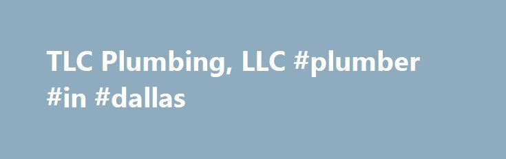 TLC Plumbing, LLC #plumber #in #dallas http://uganda.remmont.com/tlc-plumbing-llc-plumber-in-dallas/  # Plumber Dallas GA TLC Plumbing, LLC TLC Plumbing is your source for an experienced plumber that can handle any and all of your plumbing needs. Our industry experience allows us to offer solutions that cover a wide variety of plumbing issues. We believe everyone deserves a little TLC! We provide everything you need, from water heater repair and installation to water lines, leak repair…