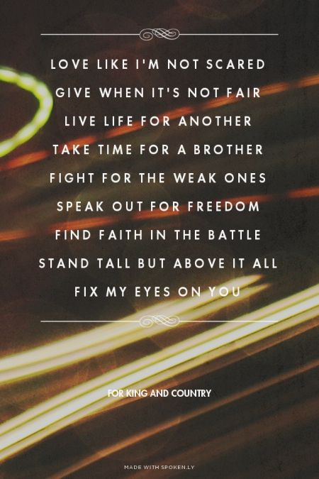 Love like I'm not scared Give when it's not fair Live life for another Take time for a brother Fight for the weak ones Speak out for freedom Find faith in the battle Stand tall but above it all Fix my eyes on you - For King and Country | Sarah made this with Spoken.ly