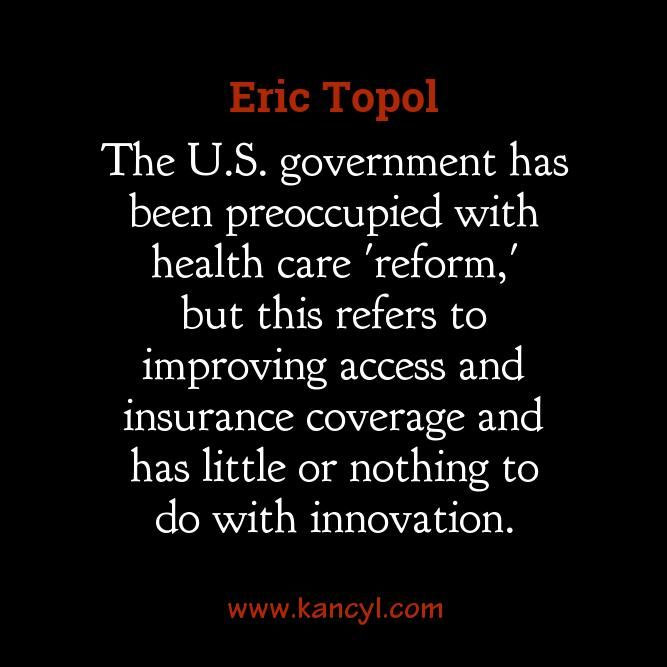 """The U.S. government has been preoccupied with health care 'reform,' but this refers to improving access and insurance coverage and has little or nothing to do with innovation."", Eric Topol"