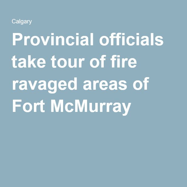 Provincial officials take tour of fire ravaged areas of Fort McMurray