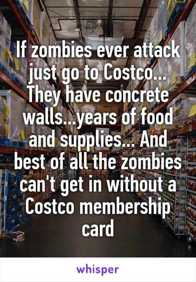 ea5952c880e If zombies ever attack just go to Costco... They have concrete  walls...years of food and supplies... And best of all the zombies can t …