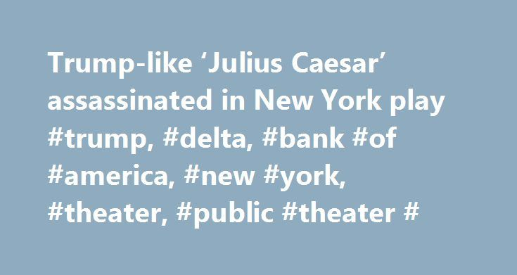 """Trump-like 'Julius Caesar' assassinated in New York play #trump, #delta, #bank #of #america, #new #york, #theater, #public #theater # http://pittsburgh.remmont.com/trump-like-julius-caesar-assassinated-in-new-york-play-trump-delta-bank-of-america-new-york-theater-public-theater/  # Trump-like 'Julius Caesar' assassinated in New York play. Delta, Bank of America pull funding. Director Oscar Eustis warned about the fragility of democracy before the opening of his production of """"Julius Caesar""""…"""