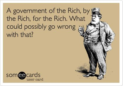 Funny Somewhat Topical Ecard: A government of the Rich, by the Rich, for the Rich. What could possibly go wrong with that?