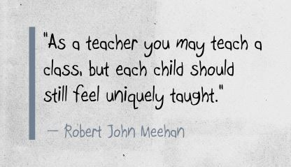 """As a teacher you may teach a class, but each child should still feel uniquely taught."" Robert John Meehan"