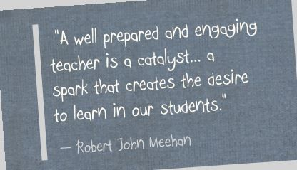 """A well prepared and engaging teacher is a catalyst... a spark that creates the desire to learn in our students."" Robert John Meehan"