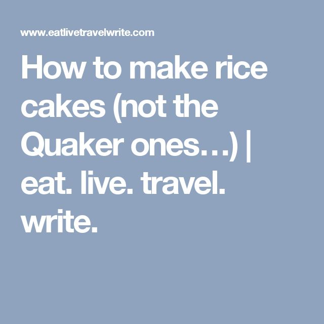How to make rice cakes (not the Quaker ones…) | eat. live. travel. write.