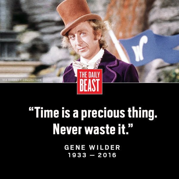 Time is a precious thing Never waste it ~ RIP Gene Wilder thank you for all your pure imagination