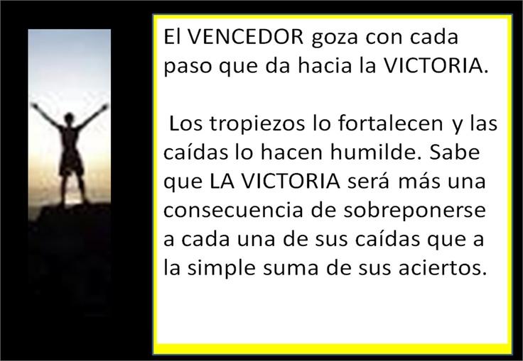 El VENCEDOR goza con cada paso que da hacia la VICTORIA.     Los tropiezos lo fortalecen y las caídas lo hacen humilde. Sabe que LA VICTORIA será más una consecuencia de sobreponerse a cada una de sus caídas que a la simple suma de sus aciertos.