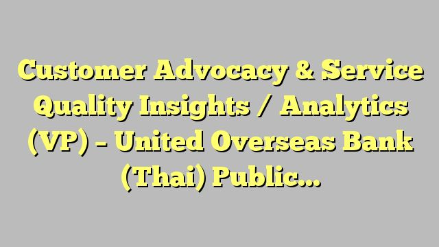 Customer Advocacy & Service Quality Insights / Analytics (VP) - United Overseas Bank (Thai) Public...