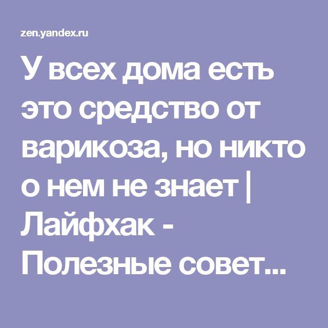 У всех дома есть это средство от варикоза, но никто о нем не знает | Лайфхак - Полезные советы | Яндекс Дзен