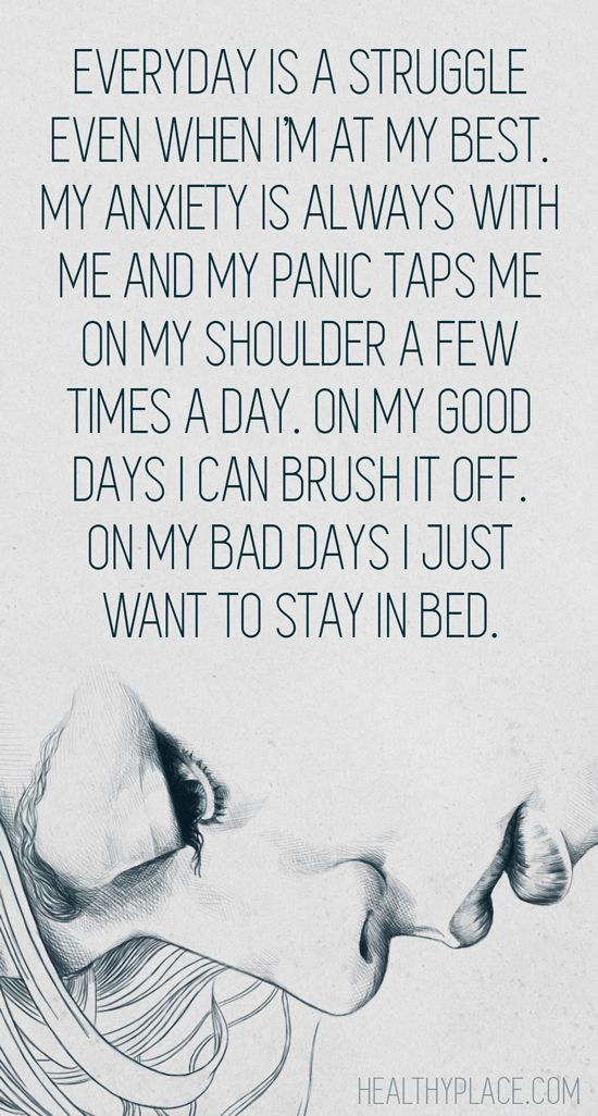Anxiety quote: Everyday is a struggle even when I'm at my best. My anxiety is always with me and my panic taps me on my shoulder a few times a day. On my good days I can brush it off. On my bad days I just want to stay in bed.   www.HealthyPlace.com