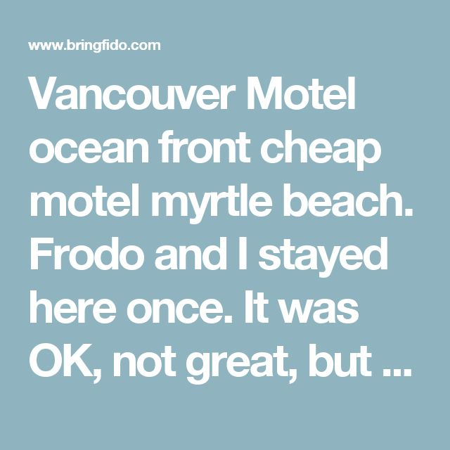 Vancouver Motel ocean front cheap motel myrtle beach. Frodo and I stayed here once. It was OK, not great, but it does have an elevator. Stay on second or third floor. Vancouver Motel Pet Policy