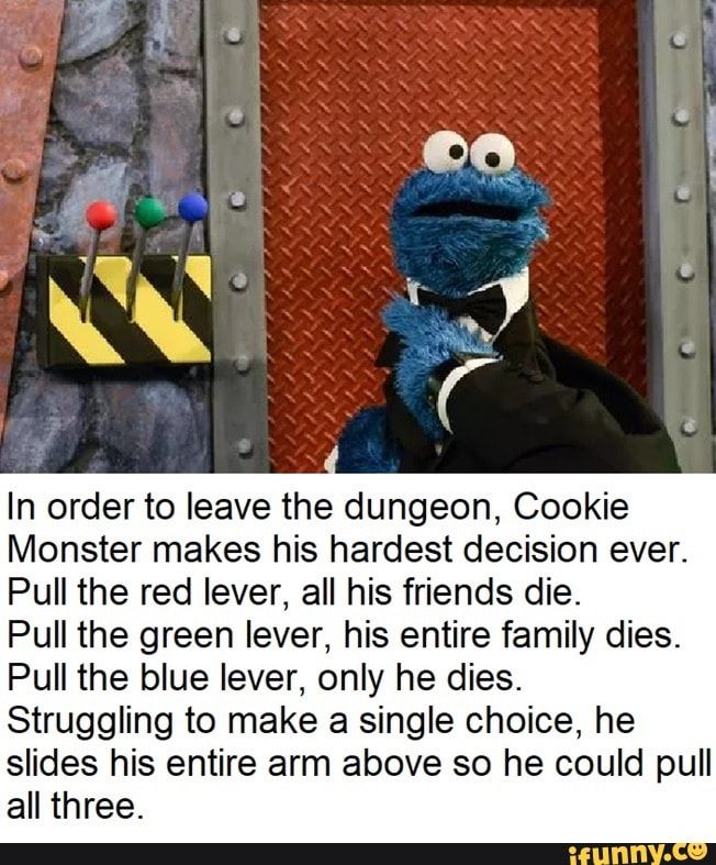 In Order To Leave The Dungeon Cookie Monster Makes His Hardest Decision Ever Pull The Red Lever All His Friends Die Pull The Green Lever His Entire Family Sesame Street